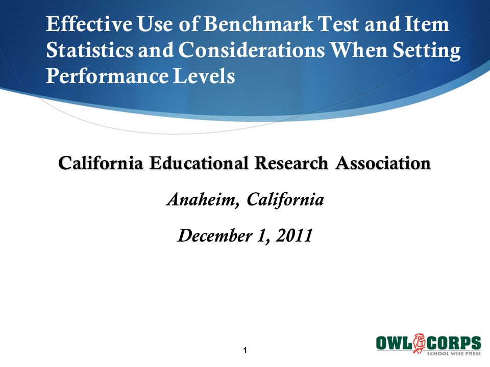 1 Effective Use of Benchmark Test and Item Statistics and Considerations When Setting Performance Levels California Educational Research Association Anaheim, California December 1, 2011