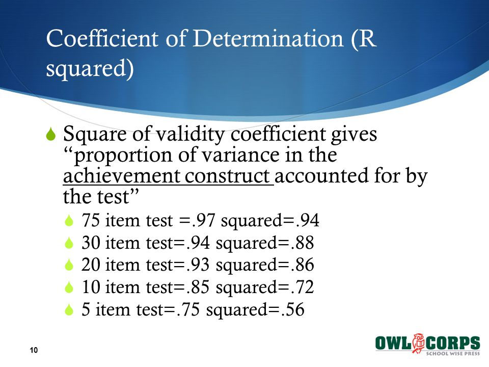 Coefficient of Determination (R squared)  Square of validity coefficient gives proportion of variance in the achievement construct accounted for by the test  75 item test =.97 squared=.94  30 item test=.94 squared=.88  20 item test=.93 squared=.86  10 item test=.85 squared=.72  5 item test=.75 squared=.56 10