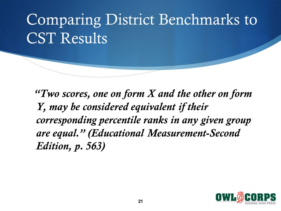21 Comparing District Benchmarks to CST Results Two scores, one on form X and the other on form Y, may be considered equivalent if their corresponding percentile ranks in any given group are equal. (Educational Measurement-Second Edition, p.