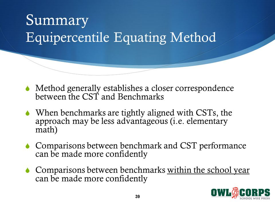 39 Summary Equipercentile Equating Method  Method generally establishes a closer correspondence between the CST and Benchmarks  When benchmarks are tightly aligned with CSTs, the approach may be less advantageous (i.e.