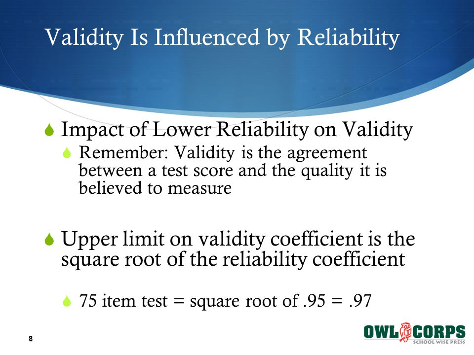 Validity Is Influenced by Reliability  Impact of Lower Reliability on Validity  Remember: Validity is the agreement between a test score and the quality it is believed to measure  Upper limit on validity coefficient is the square root of the reliability coefficient  75 item test = square root of.95 =.97 8