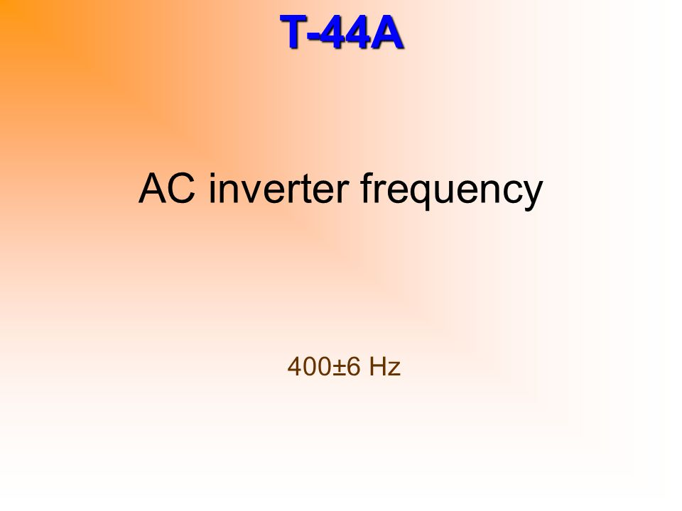 T-44A AC inverter frequency 400±6 Hz