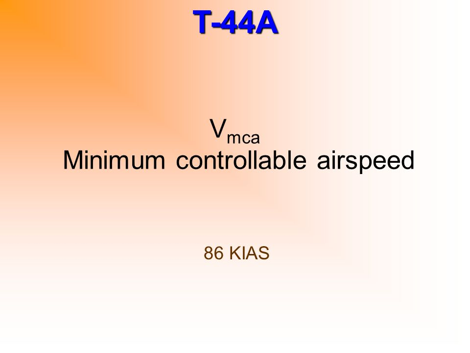 T-44A Single Engine waveoff 1)Power – Max allowable (estab pos ROC - V XSE min) 2)Flaps – Approach (unless already up) 3)Gear – Up 4)Flaps – Up 5)Prop – 1900 RPM
