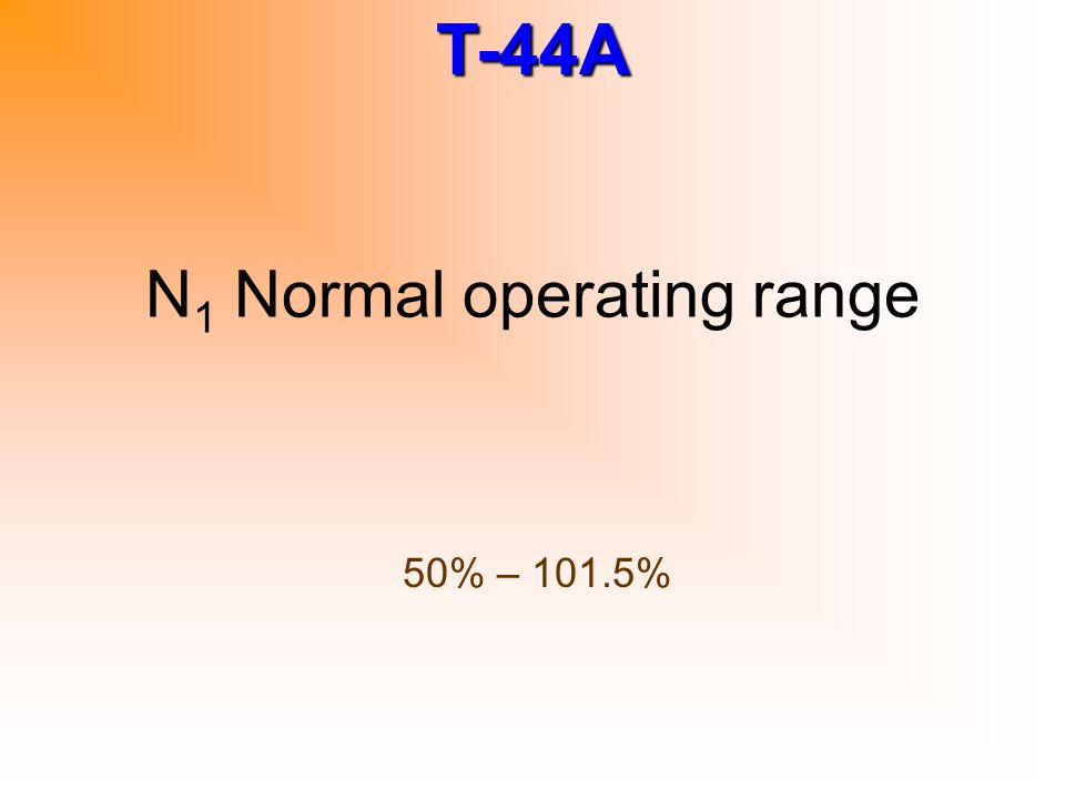 T-44A N 1 Normal operating range 50% – 101.5%