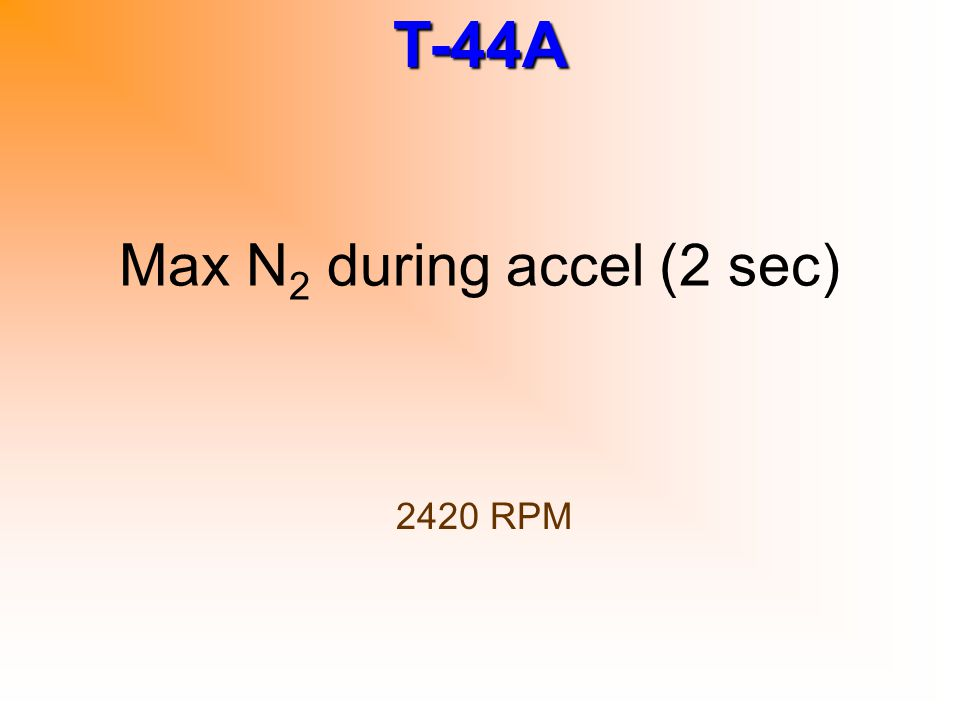 T-44A Max N 2 during accel (2 sec) 2420 RPM