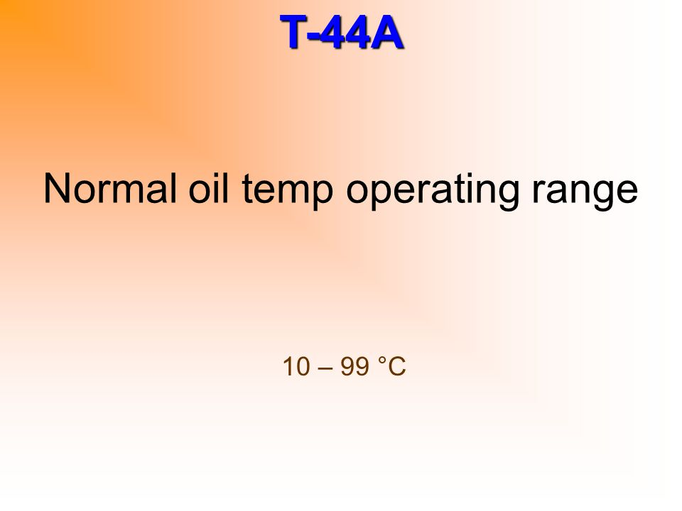 T-44A Normal oil temp operating range 10 – 99 °C