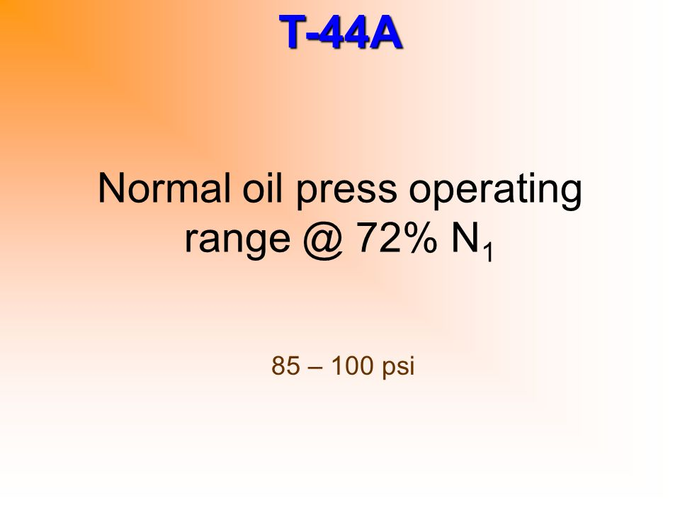 T-44A Normal oil press operating range @ 72% N 1 85 – 100 psi
