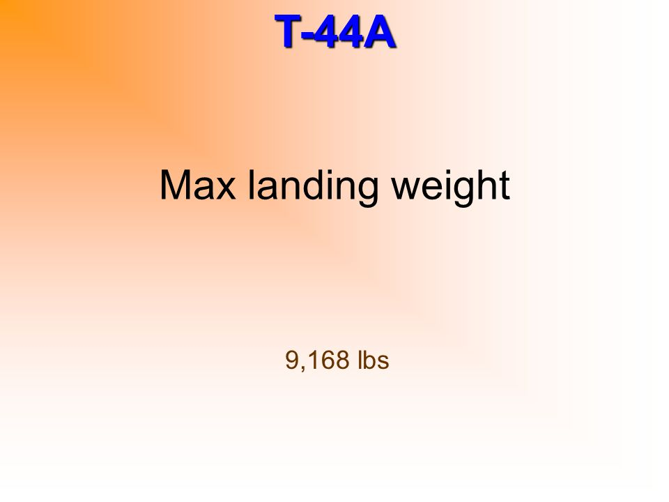 T-44A Max landing weight 9,168 lbs