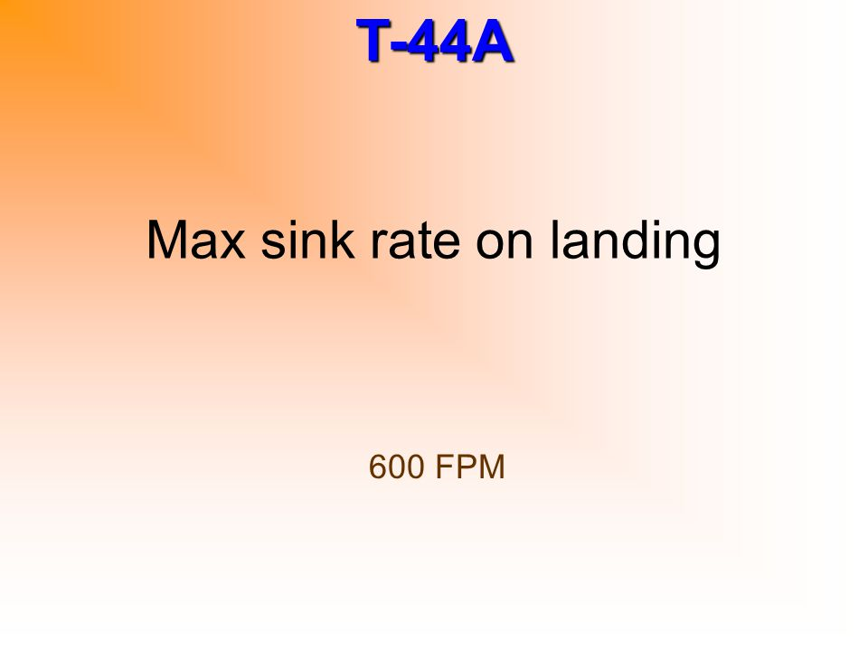 T-44A Max sink rate on landing 600 FPM