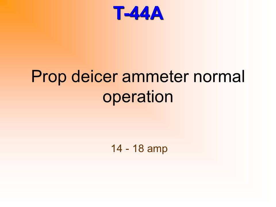 T-44A Prop deicer ammeter normal operation 14 - 18 amp