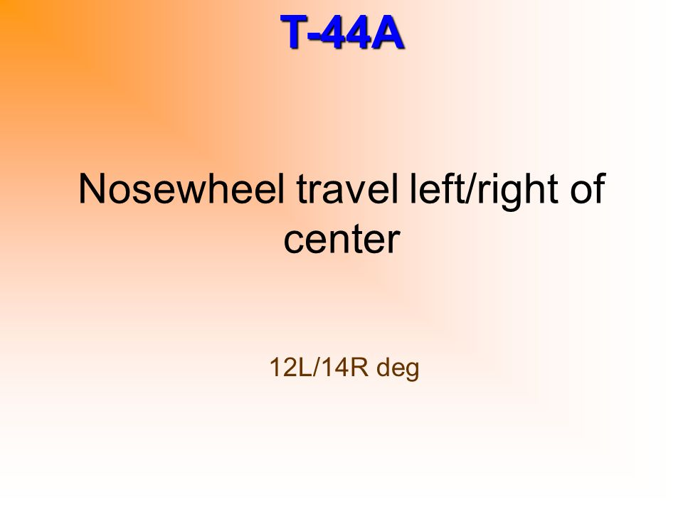 T-44A Nosewheel travel left/right of center 12L/14R deg