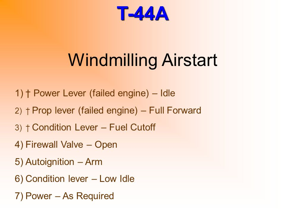 T-44A Windmilling Airstart 1)† Power Lever (failed engine) – Idle 2)† Prop lever (failed engine) – Full Forward 3)† Condition Lever – Fuel Cutoff 4)Fi