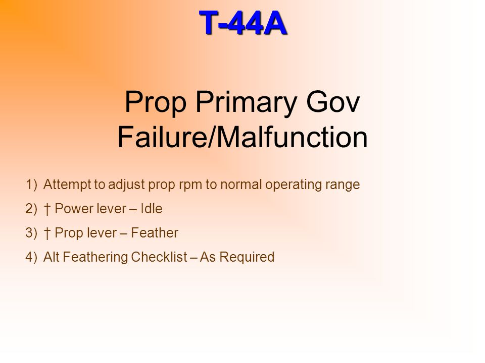 T-44A Prop Primary Gov Failure/Malfunction 1)Attempt to adjust prop rpm to normal operating range 2)† Power lever – Idle 3)† Prop lever – Feather 4)Al