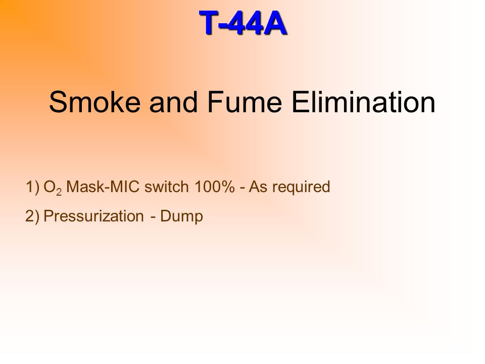T-44A Smoke and Fume Elimination 1)O 2 Mask-MIC switch 100% - As required 2)Pressurization - Dump