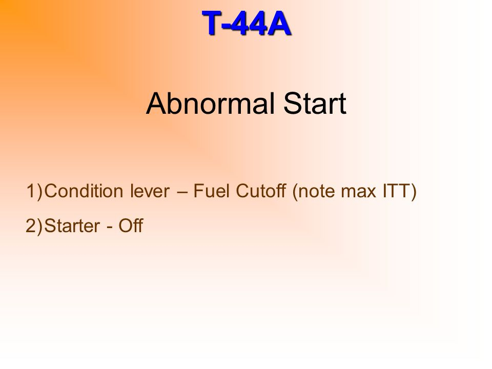 T-44A Abnormal Start 1)Condition lever – Fuel Cutoff (note max ITT) 2)Starter - Off