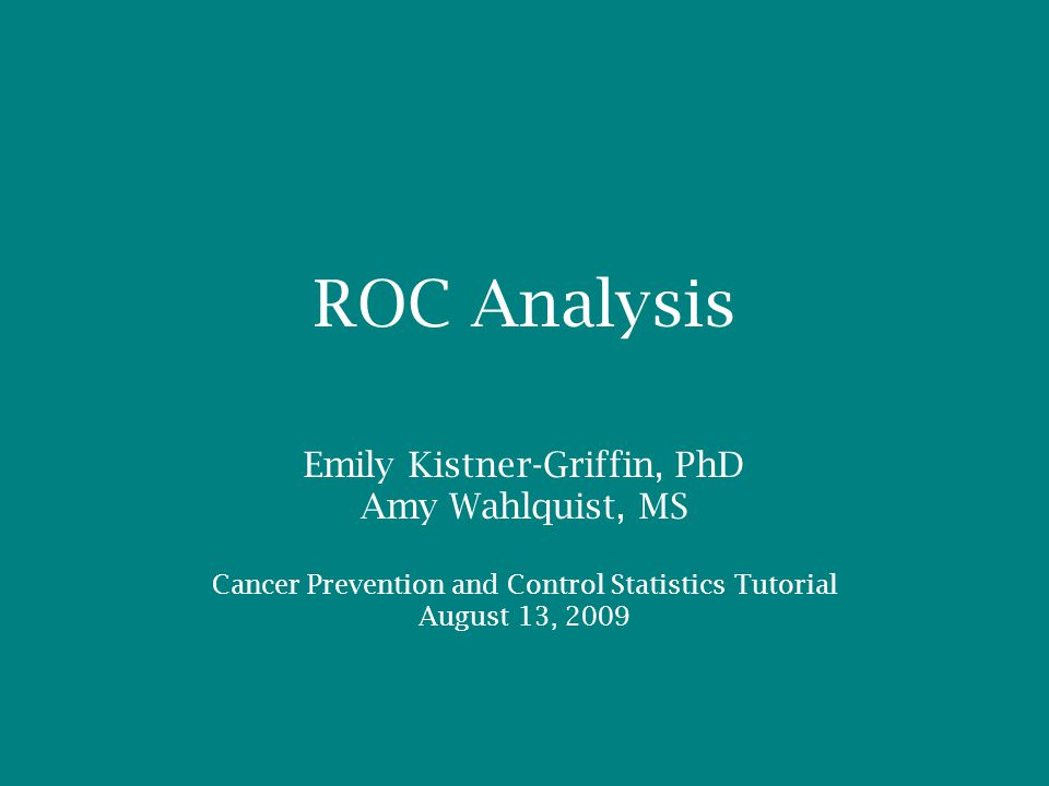 ROC Analysis Emily Kistner-Griffin, PhD Amy Wahlquist, MS Cancer Prevention and Control Statistics Tutorial August 13, 2009