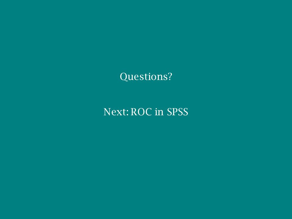 Questions? Next: ROC in SPSS