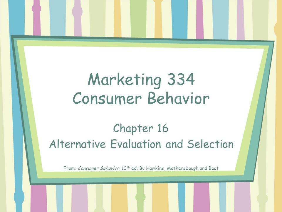 Marketing 334 Consumer Behavior Chapter 16 Alternative Evaluation and Selection From: Consumer Behavior, 10 th ed.