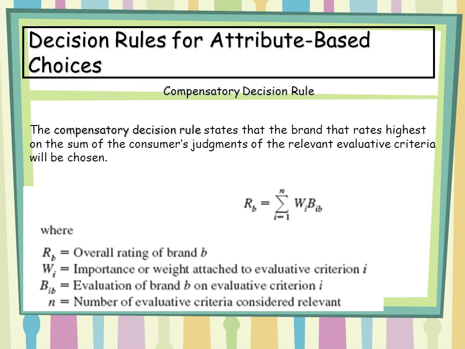 Decision Rules for Attribute-Based Choices compensatory decision rule The compensatory decision rule states that the brand that rates highest on the sum of the consumer's judgments of the relevant evaluative criteria will be chosen.