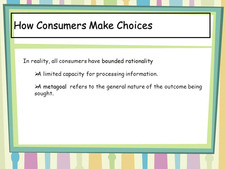 How Consumers Make Choices bounded rationality In reality, all consumers have bounded rationality  A limited capacity for processing information. met
