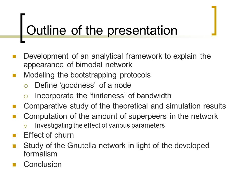 Outline of the presentation Development of an analytical framework to explain the appearance of bimodal network Modeling the bootstrapping protocols  Define 'goodness' of a node  Incorporate the 'finiteness' of bandwidth Comparative study of the theoretical and simulation results Computation of the amount of superpeers in the network  Investigating the effect of various parameters Effect of churn Study of the Gnutella network in light of the developed formalism Conclusion