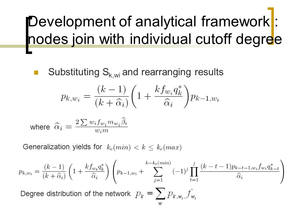 Development of analytical framework : nodes join with individual cutoff degree Substituting S k,wi and rearranging results where Generalization yields for Degree distribution of the network