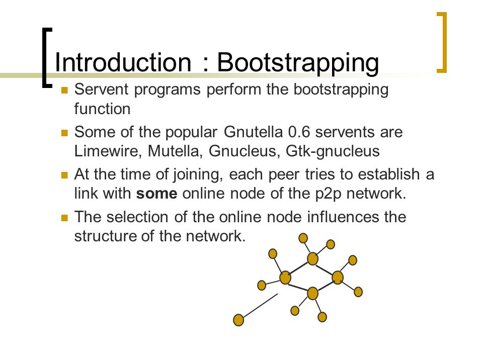 Servent programs perform the bootstrapping function Some of the popular Gnutella 0.6 servents are Limewire, Mutella, Gnucleus, Gtk-gnucleus At the time of joining, each peer tries to establish a link with some online node of the p2p network.