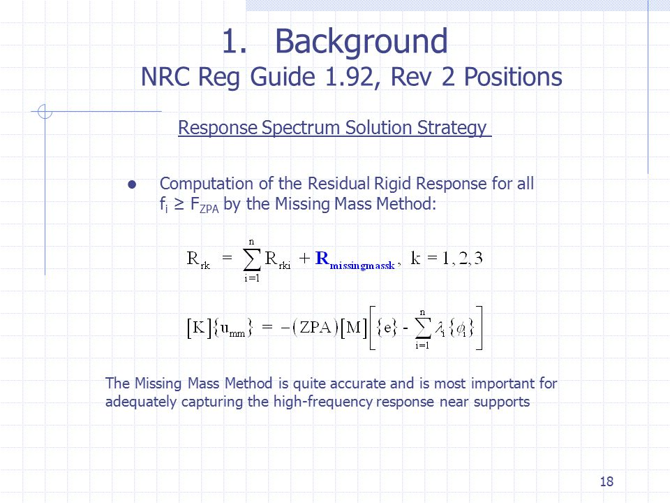 18 1.Background NRC Reg Guide 1.92, Rev 2 Positions Response Spectrum Solution Strategy ● Computation of the Residual Rigid Response for all f i ≥ F Z