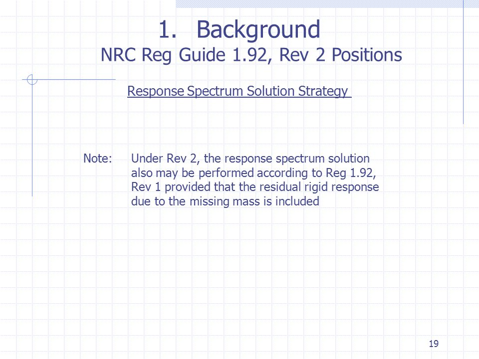 19 1.Background NRC Reg Guide 1.92, Rev 2 Positions Response Spectrum Solution Strategy Note:Under Rev 2, the response spectrum solution also may be p
