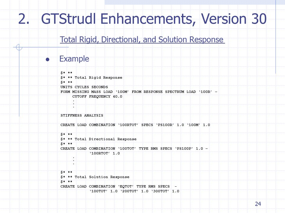 24 2.GTStrudl Enhancements, Version 30 Total Rigid, Directional, and Solution Response ● Example $* ** $* ** Total Rigid Response $* ** UNITS CYCLES S