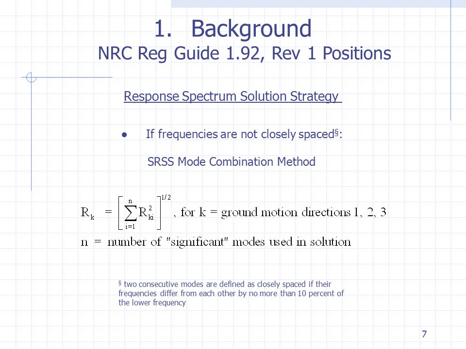 7 1.Background NRC Reg Guide 1.92, Rev 1 Positions Response Spectrum Solution Strategy ● If frequencies are not closely spaced § : SRSS Mode Combinati