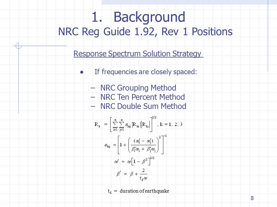 8 1.Background NRC Reg Guide 1.92, Rev 1 Positions Response Spectrum Solution Strategy ● If frequencies are closely spaced: − NRC Grouping Method − NR