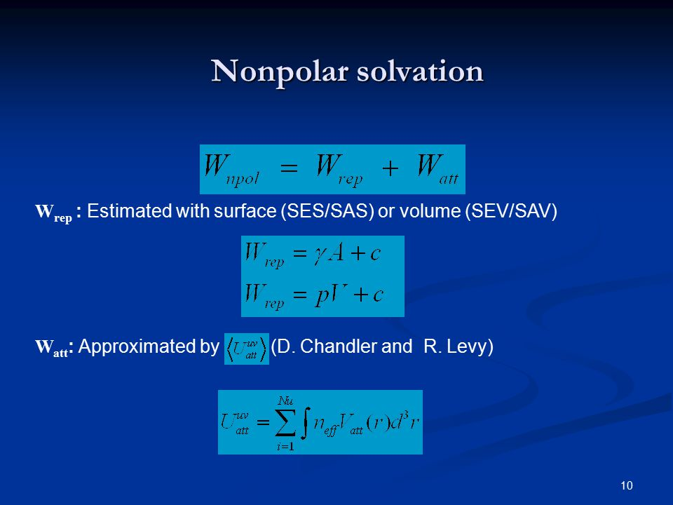 10 Nonpolar solvation W rep : Estimated with surface (SES/SAS) or volume (SEV/SAV) W att : Approximated by (D. Chandler and R. Levy)