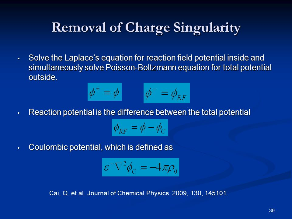39 Removal of Charge Singularity Solve the Laplace's equation for reaction field potential inside and simultaneously solve Poisson-Boltzmann equation