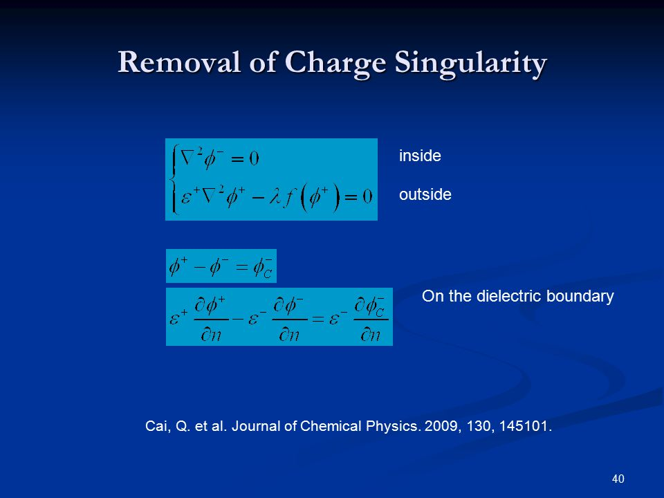 40 Removal of Charge Singularity inside outside On the dielectric boundary Cai, Q. et al. Journal of Chemical Physics. 2009, 130, 145101.
