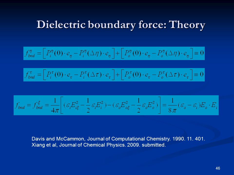 46 Dielectric boundary force: Theory Davis and McCammon, Journal of Computational Chemistry. 1990. 11. 401. Xiang et al, Journal of Chemical Physics.