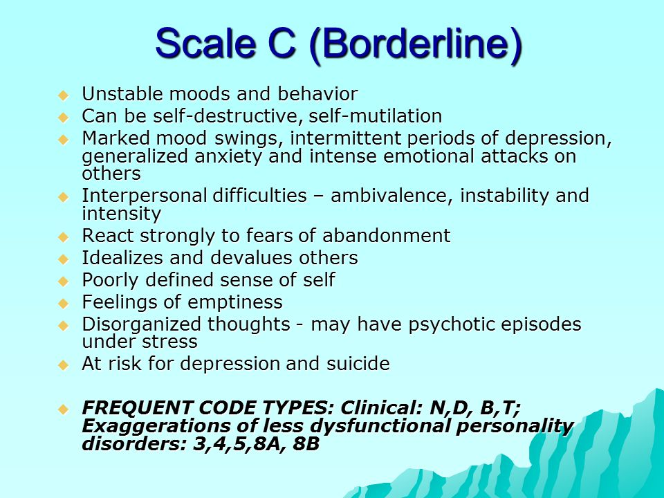 Scale C (Borderline)  Unstable moods and behavior  Can be self-destructive, self-mutilation  Marked mood swings, intermittent periods of depression, generalized anxiety and intense emotional attacks on others  Interpersonal difficulties – ambivalence, instability and intensity  React strongly to fears of abandonment  Idealizes and devalues others  Poorly defined sense of self  Feelings of emptiness  Disorganized thoughts - may have psychotic episodes under stress  At risk for depression and suicide  FREQUENT CODE TYPES: Clinical: N,D, B,T; Exaggerations of less dysfunctional personality disorders: 3,4,5,8A, 8B