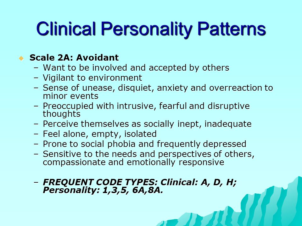Clinical Personality Patterns  Scale 2A: Avoidant –Want to be involved and accepted by others –Vigilant to environment –Sense of unease, disquiet, anxiety and overreaction to minor events –Preoccupied with intrusive, fearful and disruptive thoughts –Perceive themselves as socially inept, inadequate –Feel alone, empty, isolated –Prone to social phobia and frequently depressed –Sensitive to the needs and perspectives of others, compassionate and emotionally responsive –FREQUENT CODE TYPES: Clinical: A, D, H; Personality: 1,3,5, 6A,8A.