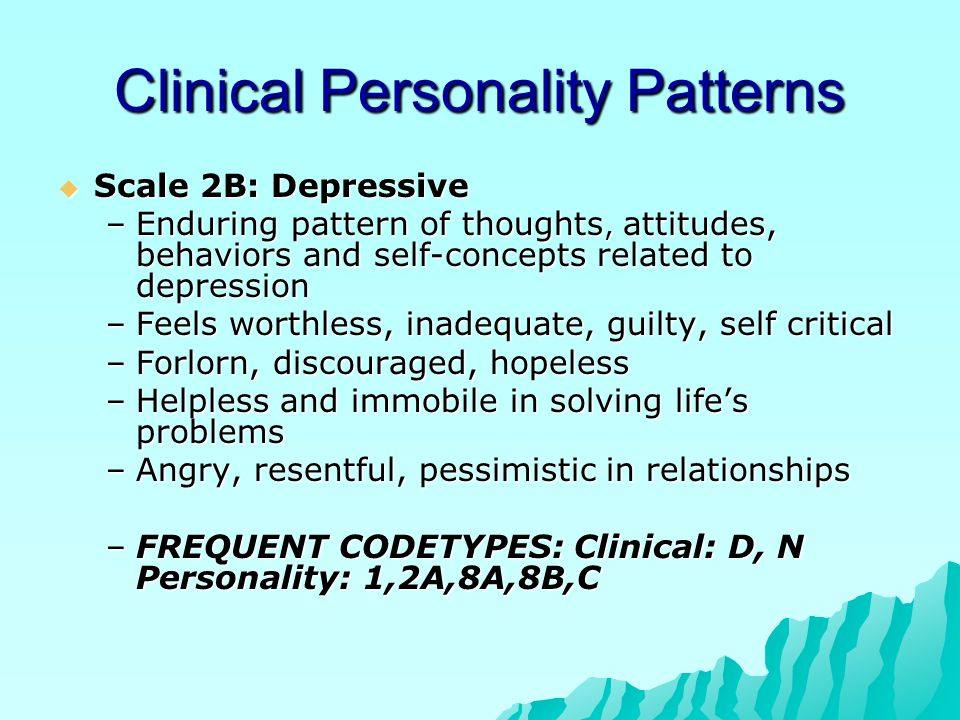 Clinical Personality Patterns  Scale 2B: Depressive –Enduring pattern of thoughts, attitudes, behaviors and self-concepts related to depression –Feel