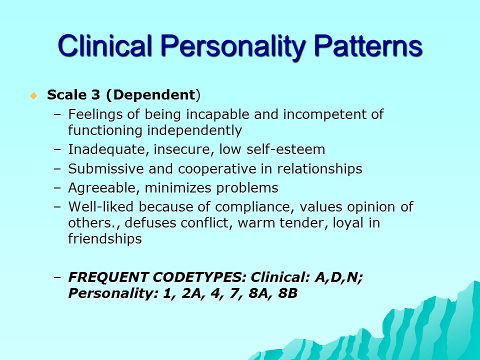 Clinical Personality Patterns  Scale 3 (Dependent) –Feelings of being incapable and incompetent of functioning independently –Inadequate, insecure, low self-esteem –Submissive and cooperative in relationships –Agreeable, minimizes problems –Well-liked because of compliance, values opinion of others., defuses conflict, warm tender, loyal in friendships –FREQUENT CODETYPES: Clinical: A,D,N; Personality: 1, 2A, 4, 7, 8A, 8B