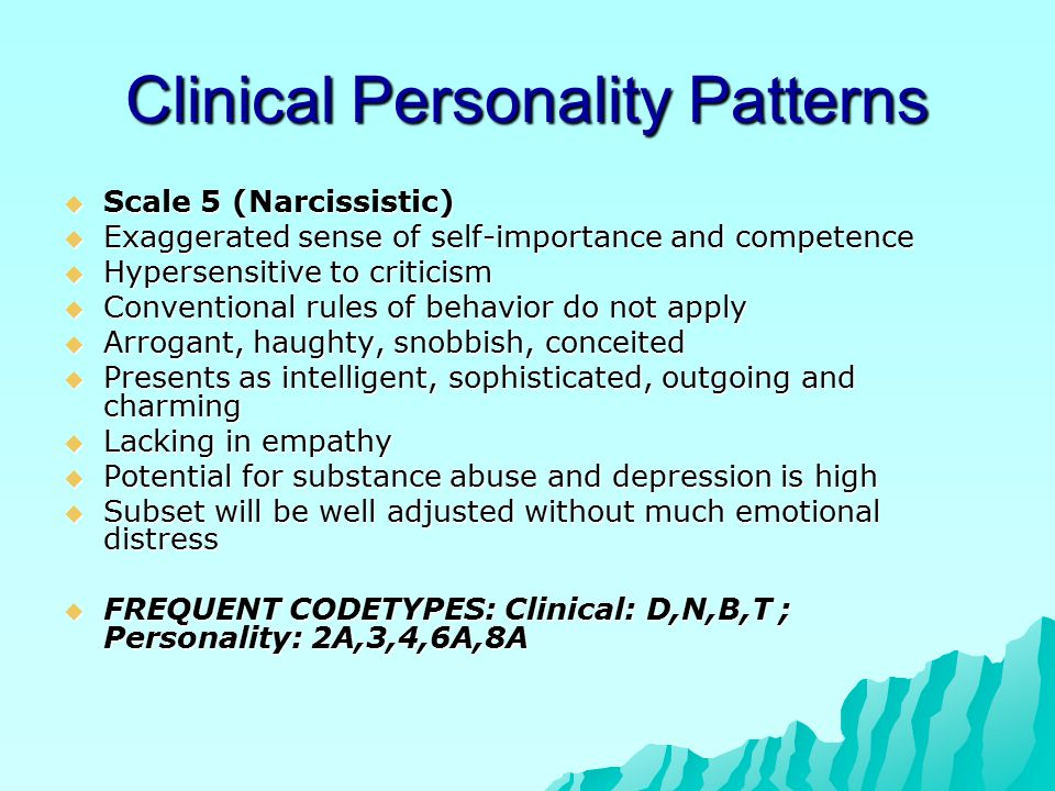 Clinical Personality Patterns  Scale 5 (Narcissistic)  Exaggerated sense of self-importance and competence  Hypersensitive to criticism  Conventional rules of behavior do not apply  Arrogant, haughty, snobbish, conceited  Presents as intelligent, sophisticated, outgoing and charming  Lacking in empathy  Potential for substance abuse and depression is high  Subset will be well adjusted without much emotional distress  FREQUENT CODETYPES: Clinical: D,N,B,T ; Personality: 2A,3,4,6A,8A