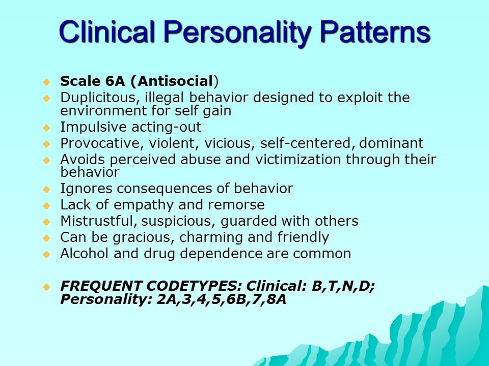 Clinical Personality Patterns  Scale 6A (Antisocial)  Duplicitous, illegal behavior designed to exploit the environment for self gain  Impulsive acting-out  Provocative, violent, vicious, self-centered, dominant  Avoids perceived abuse and victimization through their behavior  Ignores consequences of behavior  Lack of empathy and remorse  Mistrustful, suspicious, guarded with others  Can be gracious, charming and friendly  Alcohol and drug dependence are common  FREQUENT CODETYPES: Clinical: B,T,N,D; Personality: 2A,3,4,5,6B,7,8A
