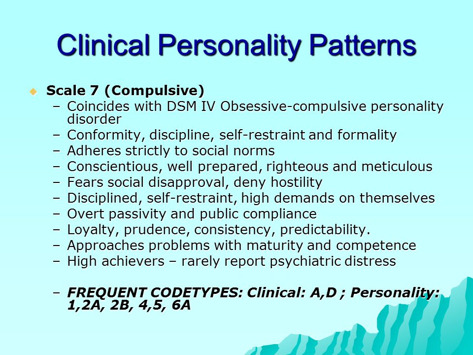 Clinical Personality Patterns  Scale 7 (Compulsive) –Coincides with DSM IV Obsessive-compulsive personality disorder –Conformity, discipline, self-restraint and formality –Adheres strictly to social norms –Conscientious, well prepared, righteous and meticulous –Fears social disapproval, deny hostility –Disciplined, self-restraint, high demands on themselves –Overt passivity and public compliance –Loyalty, prudence, consistency, predictability.