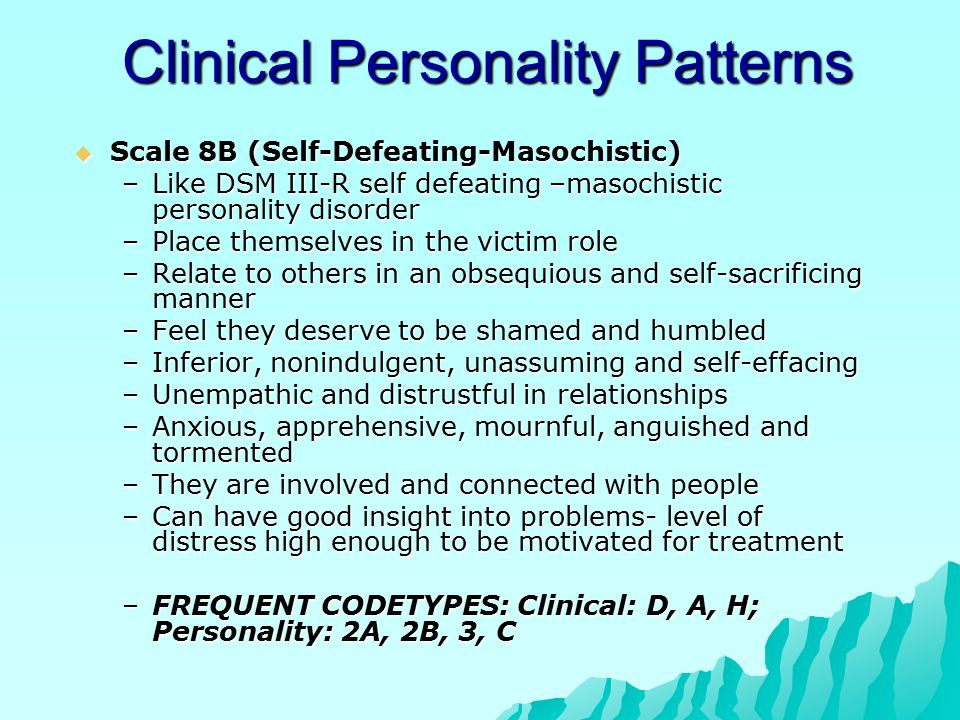 Clinical Personality Patterns  Scale 8B (Self-Defeating-Masochistic) –Like DSM III-R self defeating –masochistic personality disorder –Place themselv