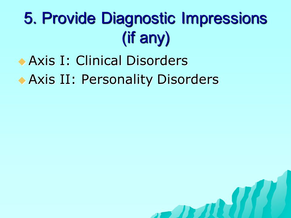 5. Provide Diagnostic Impressions (if any)  Axis I: Clinical Disorders  Axis II: Personality Disorders