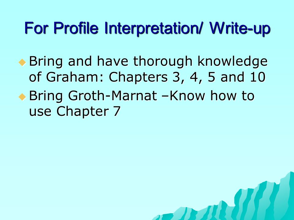 For Profile Interpretation/ Write-up  Bring and have thorough knowledge of Graham: Chapters 3, 4, 5 and 10  Bring Groth-Marnat –Know how to use Chap