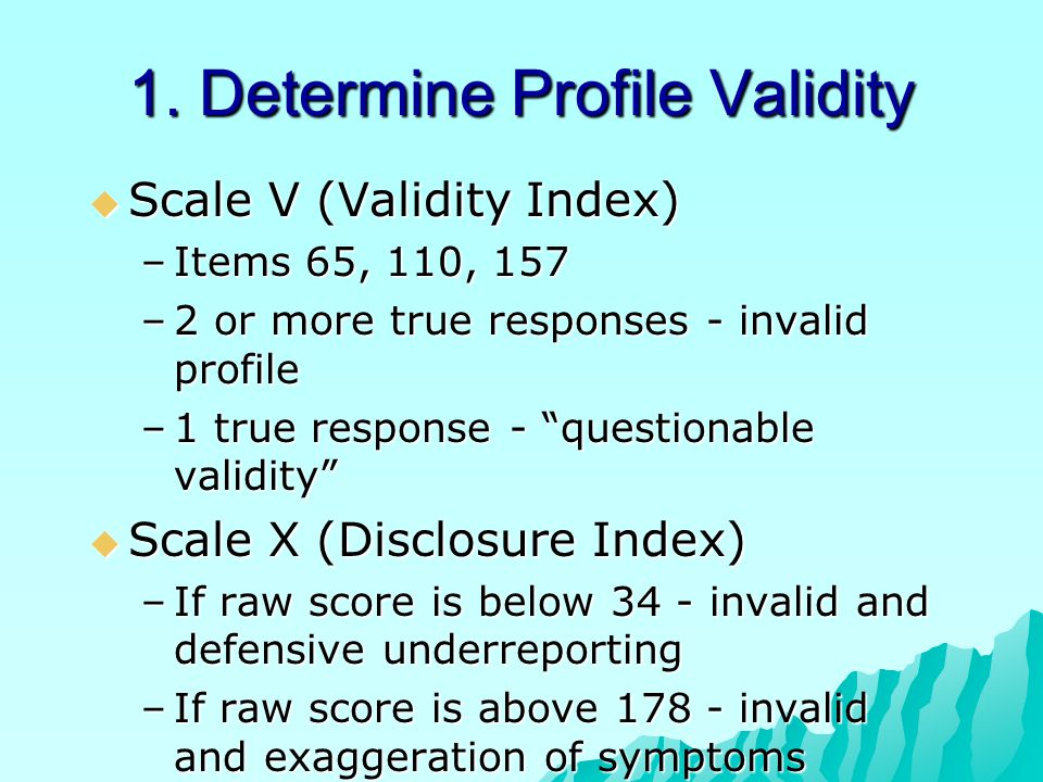 "1. Determine Profile Validity  Scale V (Validity Index) –Items 65, 110, 157 –2 or more true responses - invalid profile –1 true response - ""questiona"