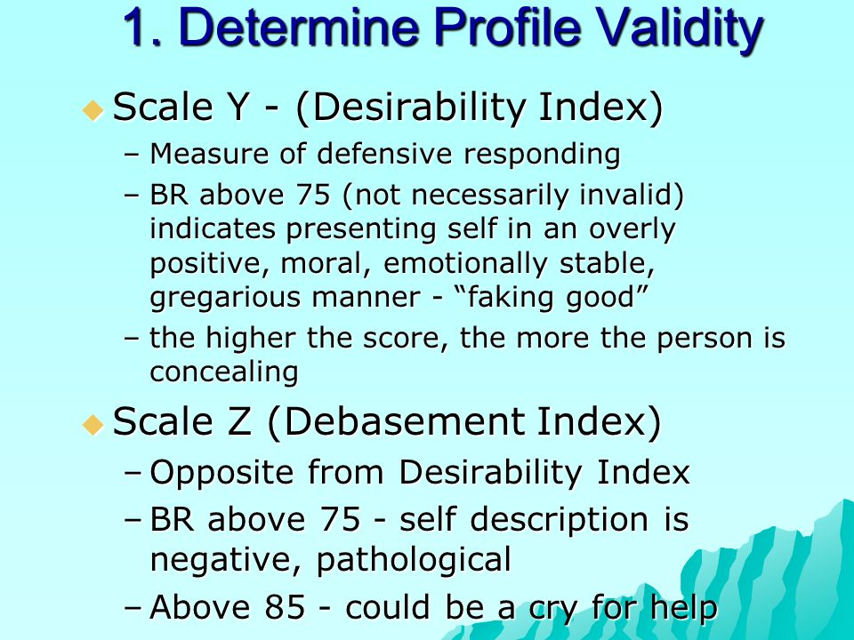 1. Determine Profile Validity  Scale Y - (Desirability Index) –Measure of defensive responding –BR above 75 (not necessarily invalid) indicates prese