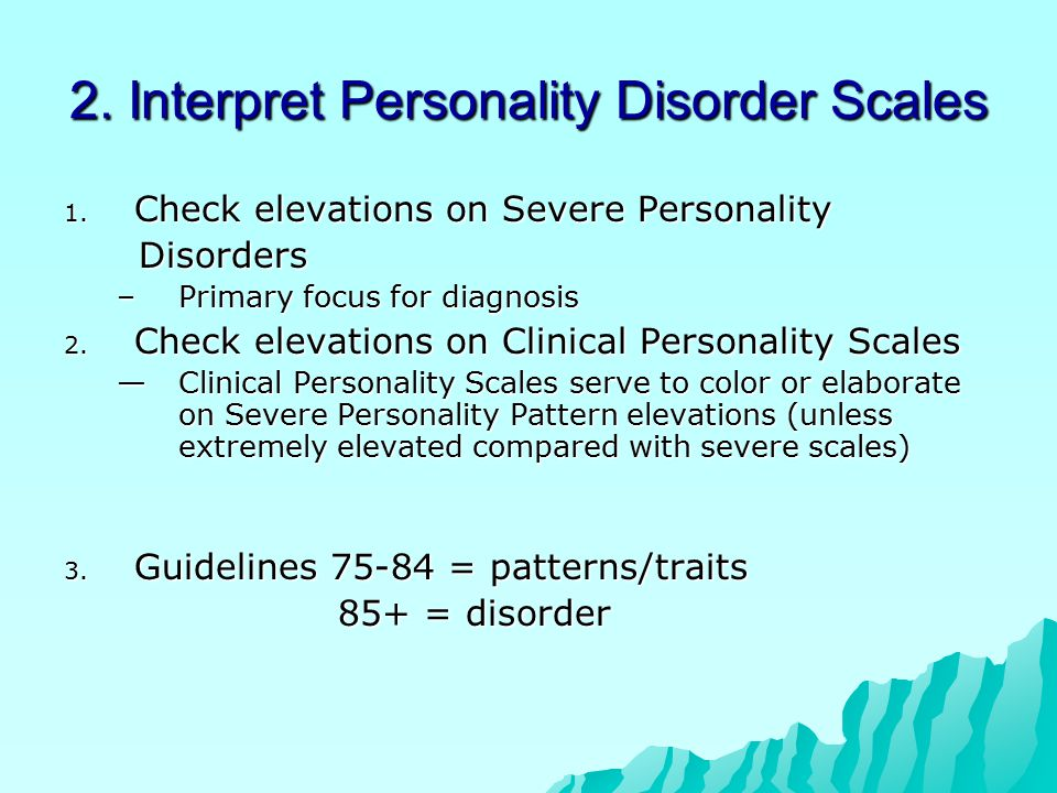 2. Interpret Personality Disorder Scales 1. Check elevations on Severe Personality Disorders Disorders –Primary focus for diagnosis 2. Check elevation