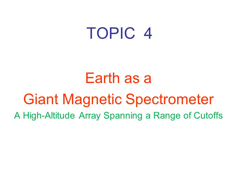 TOPIC 4 Earth as a Giant Magnetic Spectrometer A High-Altitude Array Spanning a Range of Cutoffs